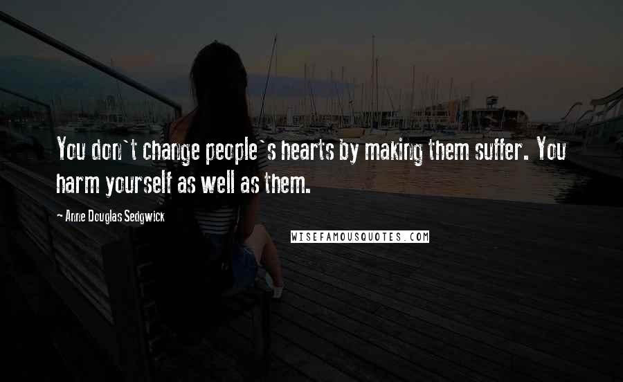 Anne Douglas Sedgwick quotes: You don't change people's hearts by making them suffer. You harm yourself as well as them.