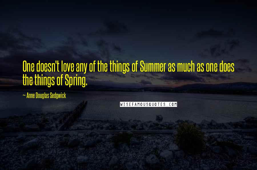 Anne Douglas Sedgwick quotes: One doesn't love any of the things of Summer as much as one does the things of Spring.