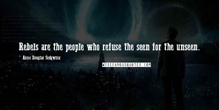 Anne Douglas Sedgwick quotes: Rebels are the people who refuse the seen for the unseen.