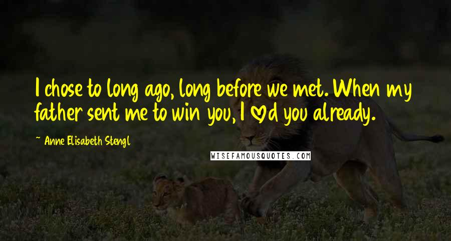 Anne Elisabeth Stengl quotes: I chose to long ago, long before we met. When my father sent me to win you, I loved you already.
