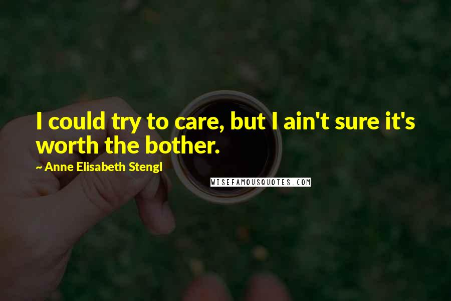 Anne Elisabeth Stengl quotes: I could try to care, but I ain't sure it's worth the bother.