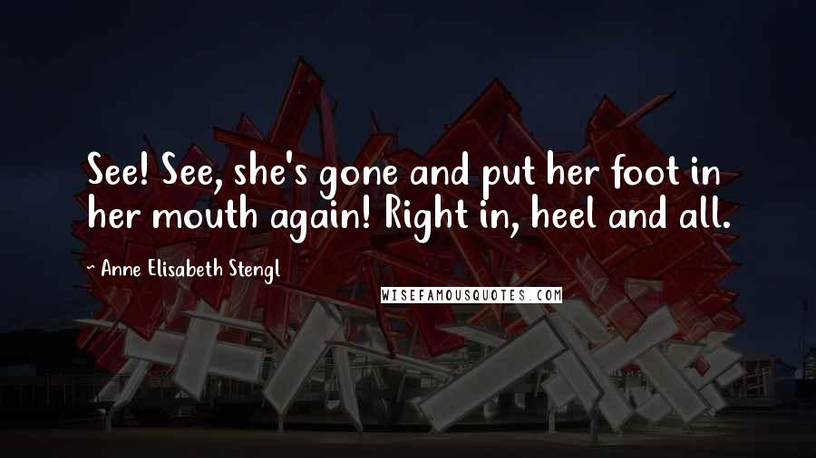 Anne Elisabeth Stengl quotes: See! See, she's gone and put her foot in her mouth again! Right in, heel and all.