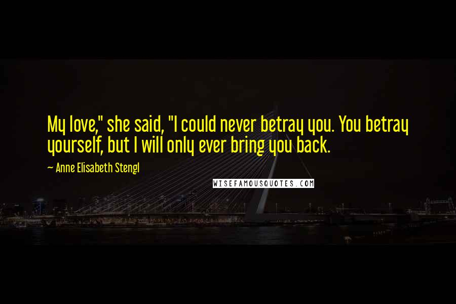 """Anne Elisabeth Stengl quotes: My love,"""" she said, """"I could never betray you. You betray yourself, but I will only ever bring you back."""