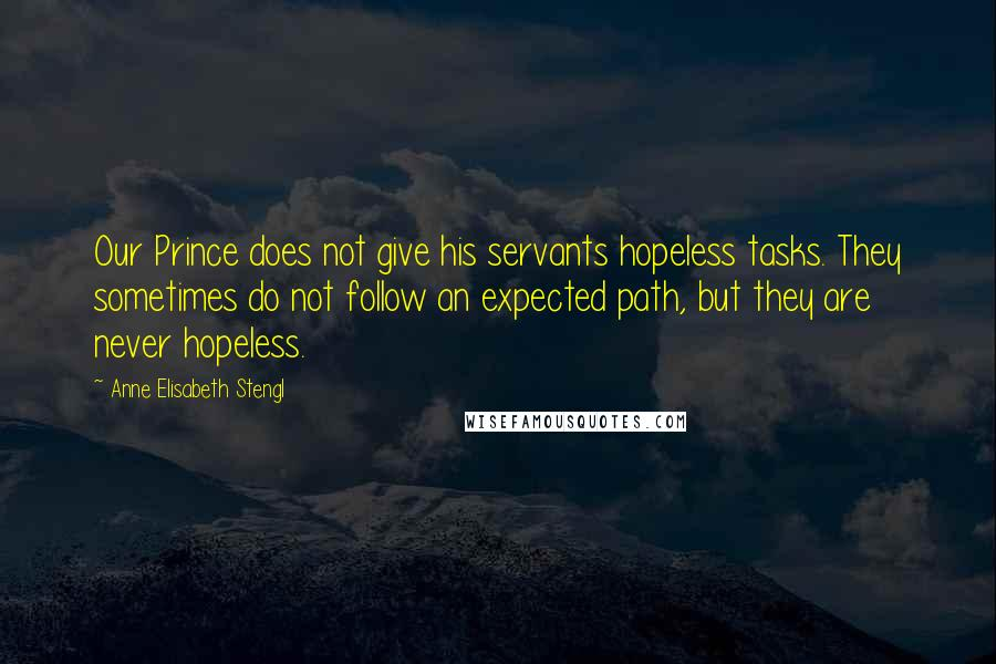 Anne Elisabeth Stengl quotes: Our Prince does not give his servants hopeless tasks. They sometimes do not follow an expected path, but they are never hopeless.
