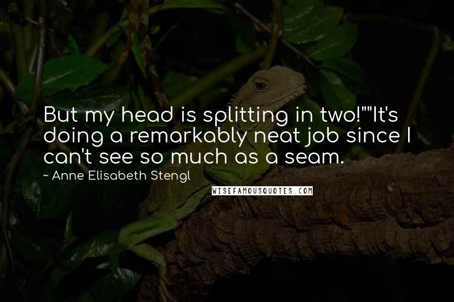 "Anne Elisabeth Stengl quotes: But my head is splitting in two!""""It's doing a remarkably neat job since I can't see so much as a seam."