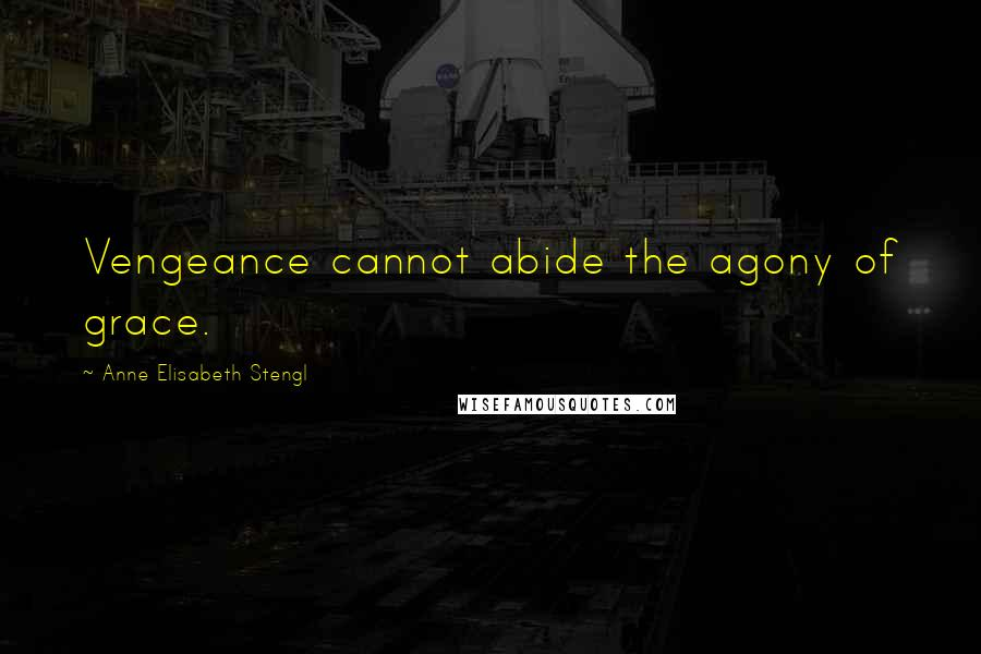 Anne Elisabeth Stengl quotes: Vengeance cannot abide the agony of grace.