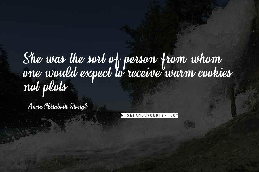 Anne Elisabeth Stengl quotes: She was the sort of person from whom one would expect to receive warm cookies, not plots.