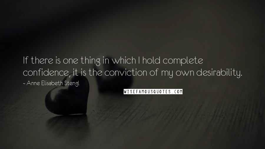 Anne Elisabeth Stengl quotes: If there is one thing in which I hold complete confidence, it is the conviction of my own desirability.