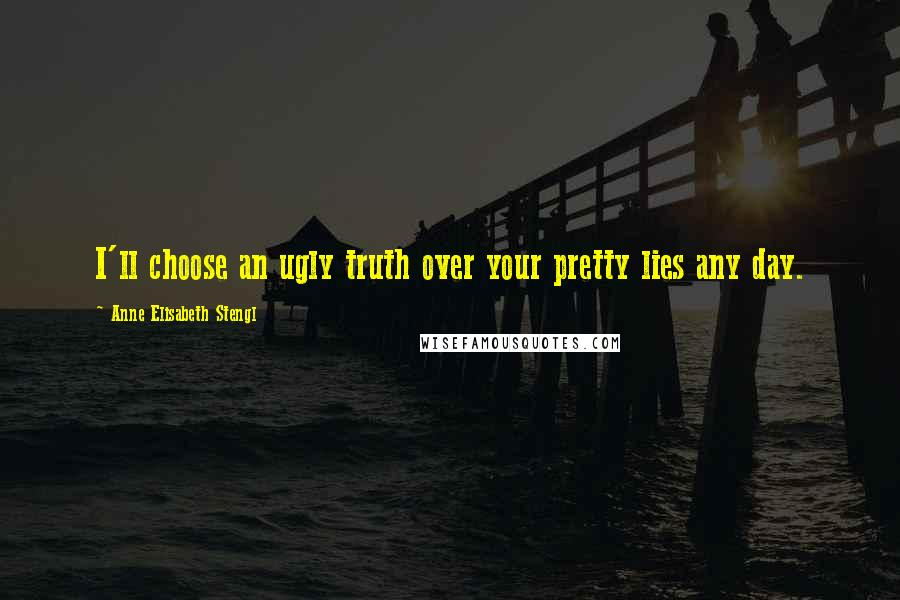 Anne Elisabeth Stengl quotes: I'll choose an ugly truth over your pretty lies any day.