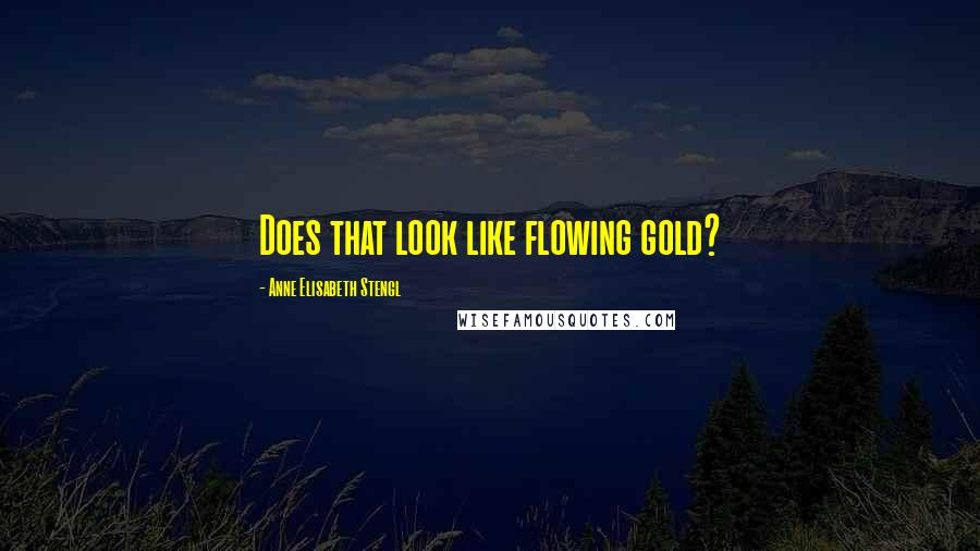 Anne Elisabeth Stengl quotes: Does that look like flowing gold?