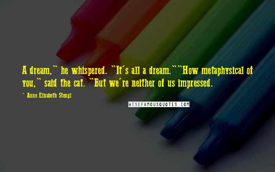 "Anne Elisabeth Stengl quotes: A dream,"" he whispered. ""It's all a dream.""""How metaphysical of you,"" said the cat. ""But we're neither of us impressed."