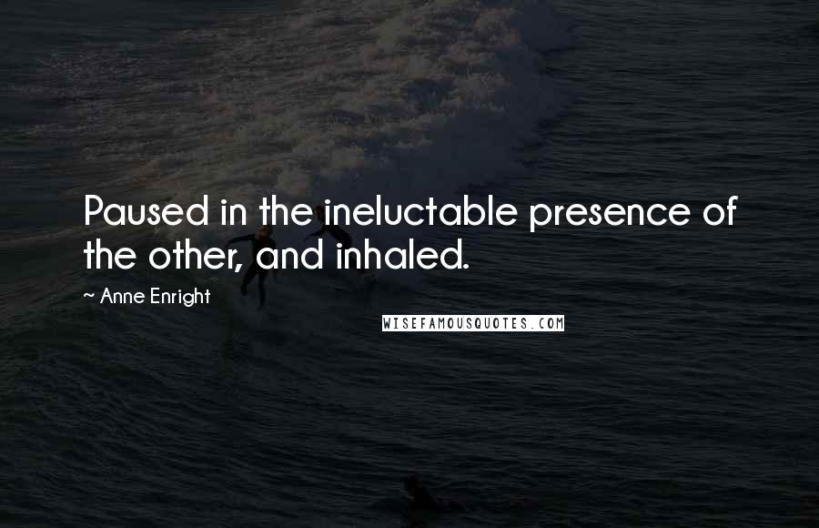 Anne Enright quotes: Paused in the ineluctable presence of the other, and inhaled.