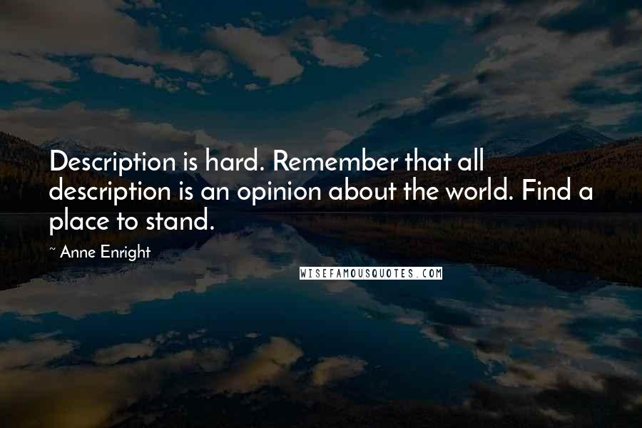 Anne Enright quotes: Description is hard. Remember that all description is an opinion about the world. Find a place to stand.