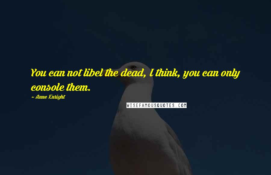 Anne Enright quotes: You can not libel the dead, I think, you can only console them.