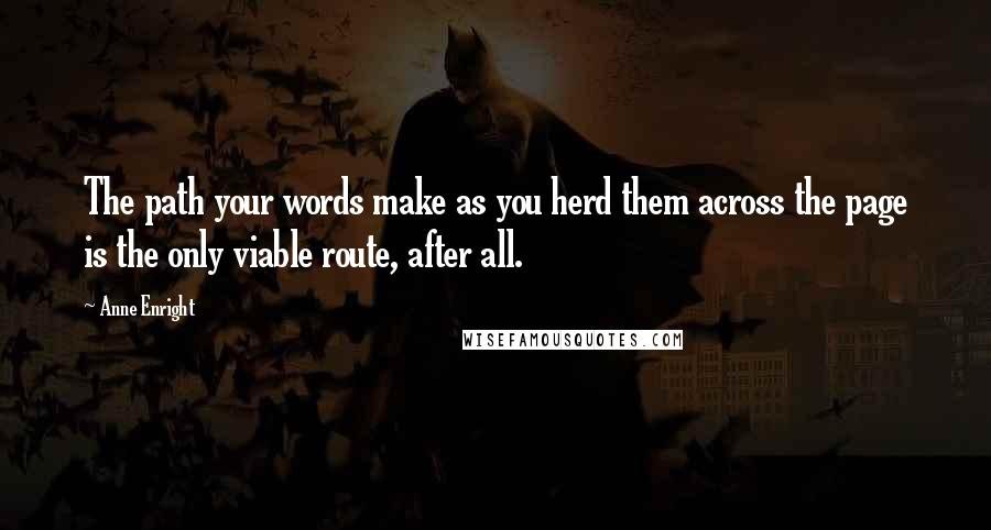 Anne Enright quotes: The path your words make as you herd them across the page is the only viable route, after all.