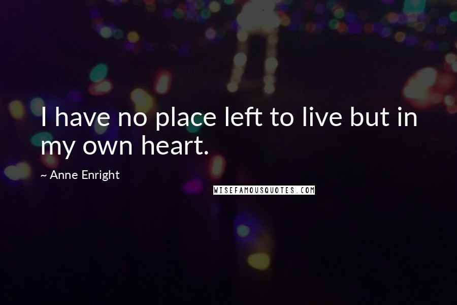 Anne Enright quotes: I have no place left to live but in my own heart.