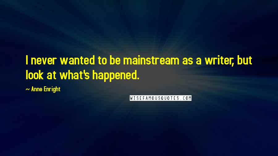 Anne Enright quotes: I never wanted to be mainstream as a writer, but look at what's happened.