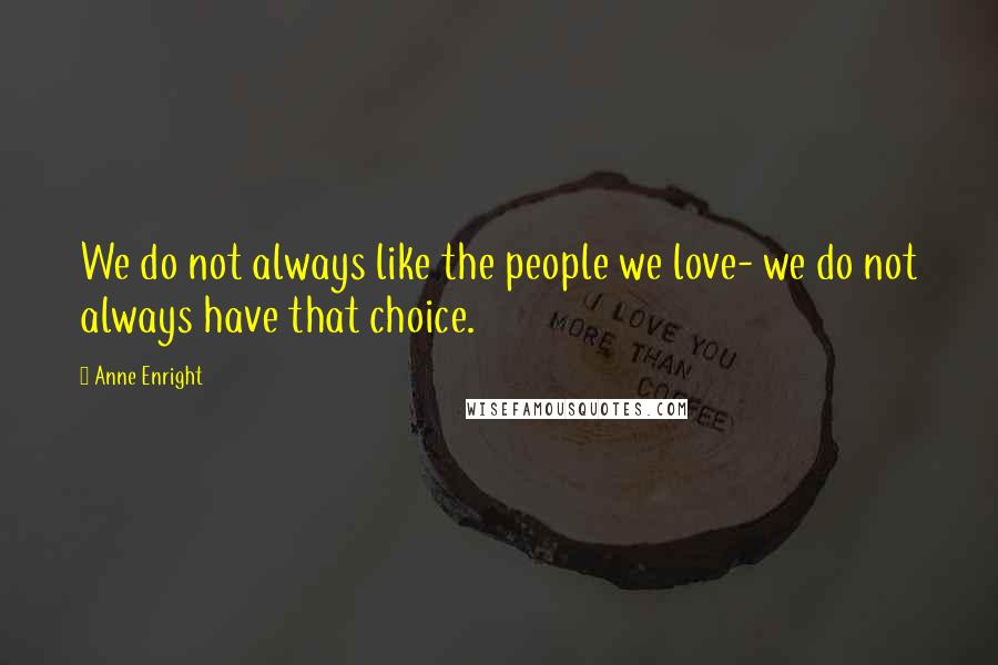 Anne Enright quotes: We do not always like the people we love- we do not always have that choice.