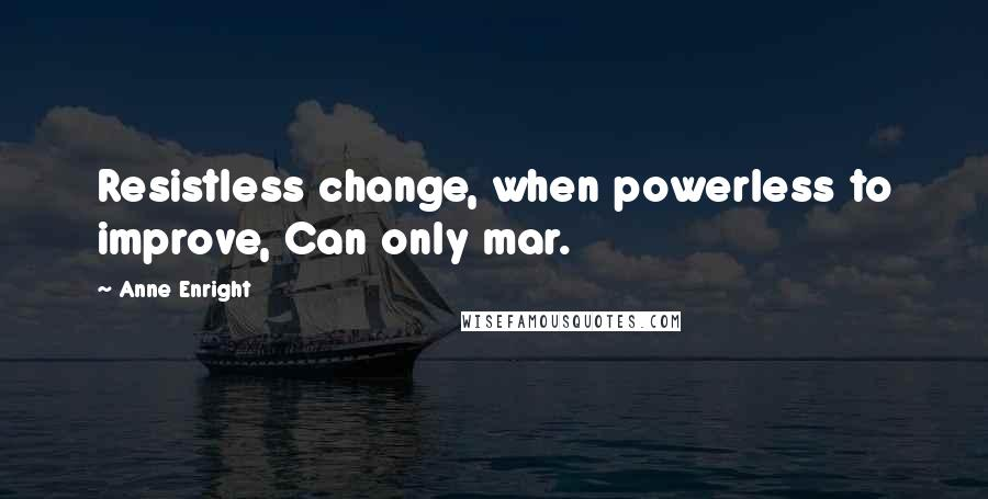 Anne Enright quotes: Resistless change, when powerless to improve, Can only mar.
