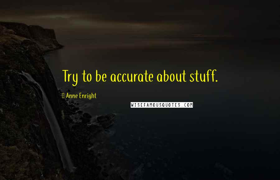 Anne Enright quotes: Try to be accurate about stuff.