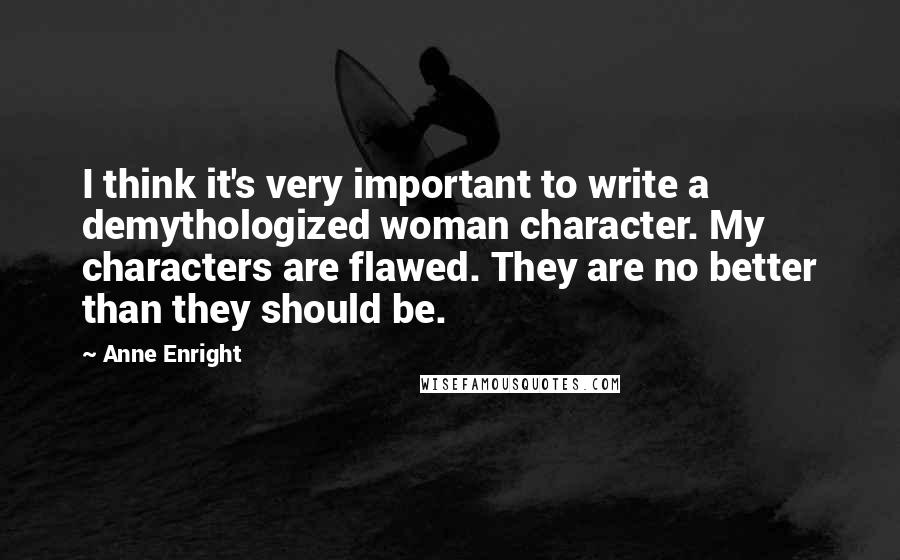Anne Enright quotes: I think it's very important to write a demythologized woman character. My characters are flawed. They are no better than they should be.