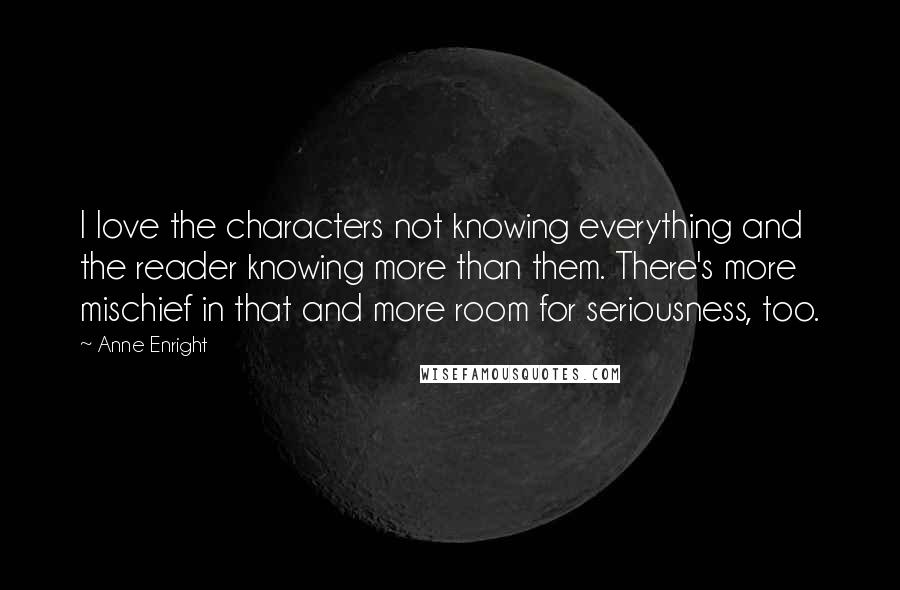 Anne Enright quotes: I love the characters not knowing everything and the reader knowing more than them. There's more mischief in that and more room for seriousness, too.