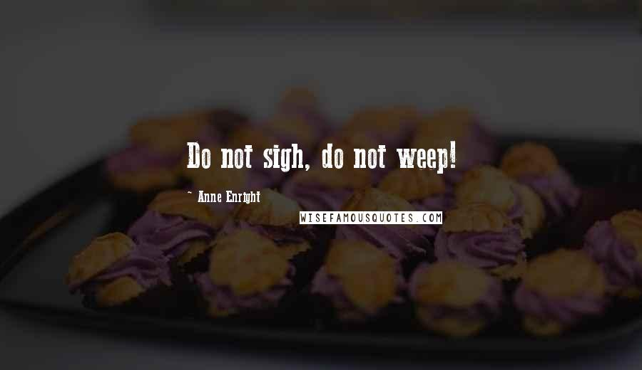 Anne Enright quotes: Do not sigh, do not weep!