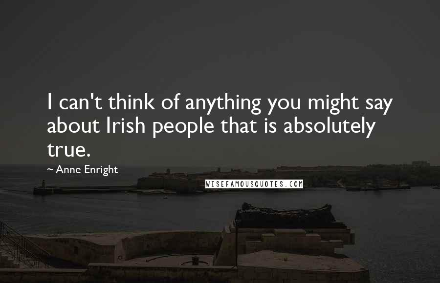 Anne Enright quotes: I can't think of anything you might say about Irish people that is absolutely true.