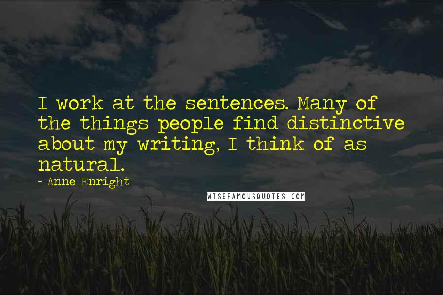 Anne Enright quotes: I work at the sentences. Many of the things people find distinctive about my writing, I think of as natural.