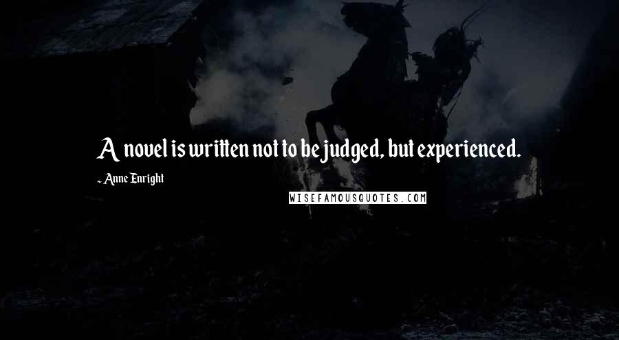 Anne Enright quotes: A novel is written not to be judged, but experienced.