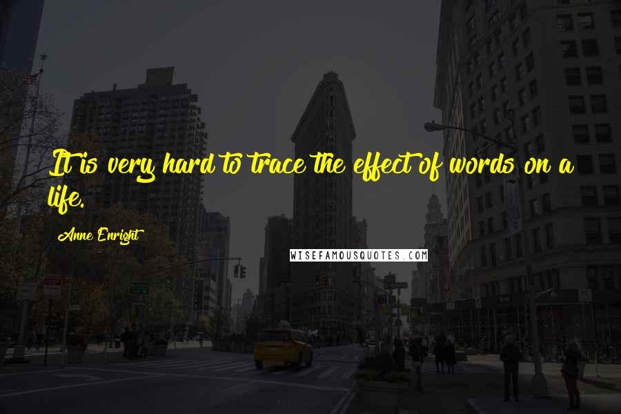 Anne Enright quotes: It is very hard to trace the effect of words on a life.