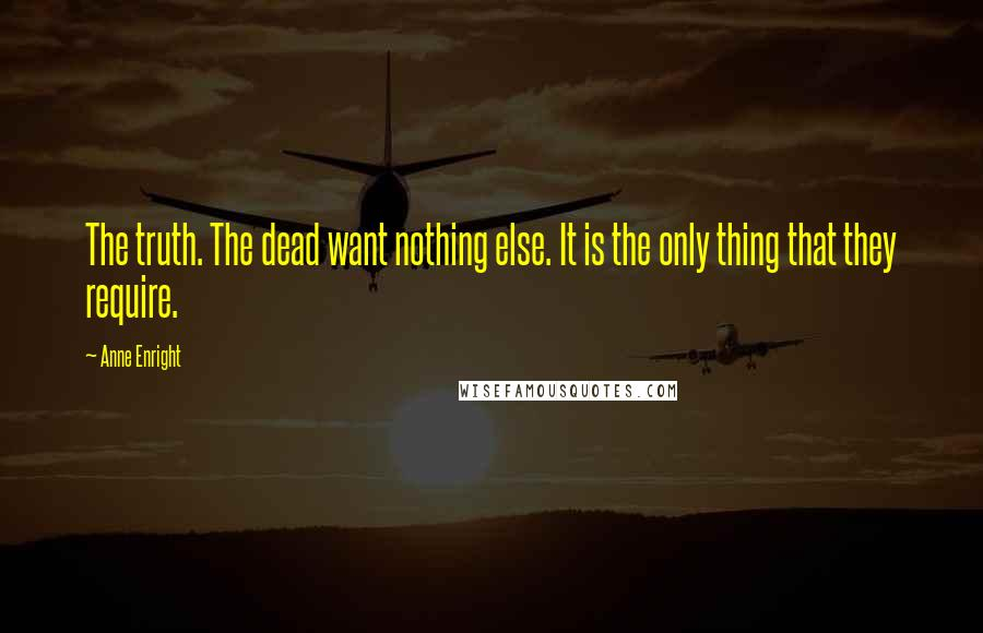 Anne Enright quotes: The truth. The dead want nothing else. It is the only thing that they require.