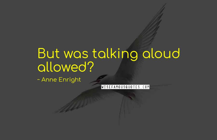 Anne Enright quotes: But was talking aloud allowed?