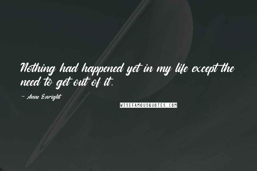 Anne Enright quotes: Nothing had happened yet in my life except the need to get out of it.