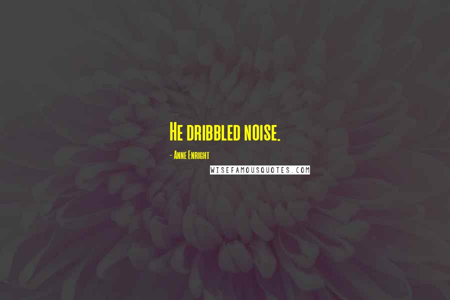 Anne Enright quotes: He dribbled noise.