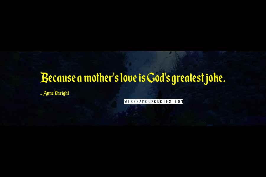 Anne Enright quotes: Because a mother's love is God's greatest joke.