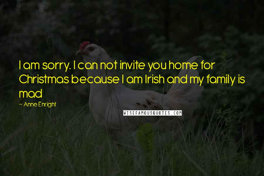 Anne Enright quotes: I am sorry. I can not invite you home for Christmas because I am Irish and my family is mad