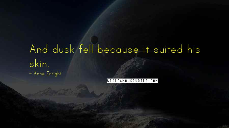 Anne Enright quotes: And dusk fell because it suited his skin.