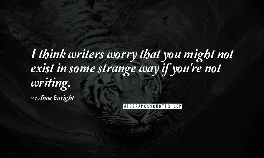 Anne Enright quotes: I think writers worry that you might not exist in some strange way if you're not writing.