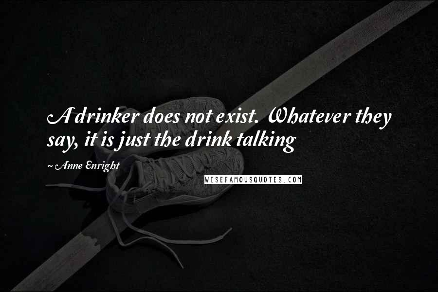 Anne Enright quotes: A drinker does not exist. Whatever they say, it is just the drink talking