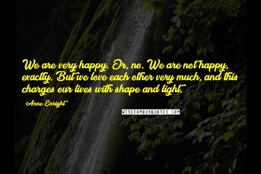 Anne Enright quotes: We are very happy. Or, no. We are not happy, exactly. But we love each other very much, and this charges our lives with shape and light.