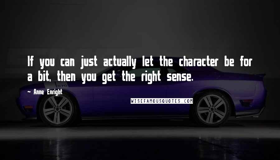 Anne Enright quotes: If you can just actually let the character be for a bit, then you get the right sense.