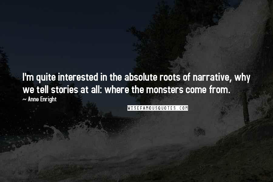 Anne Enright quotes: I'm quite interested in the absolute roots of narrative, why we tell stories at all: where the monsters come from.