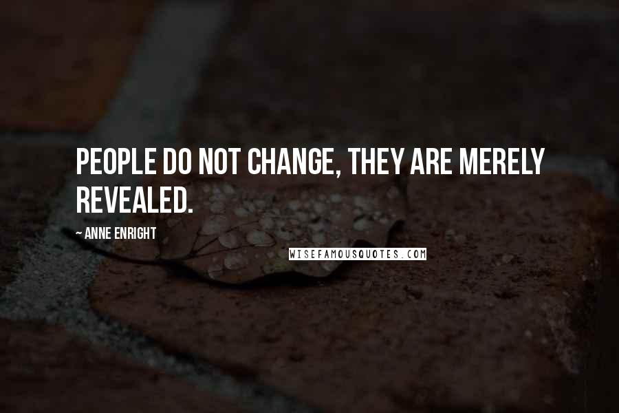Anne Enright quotes: People do not change, they are merely revealed.
