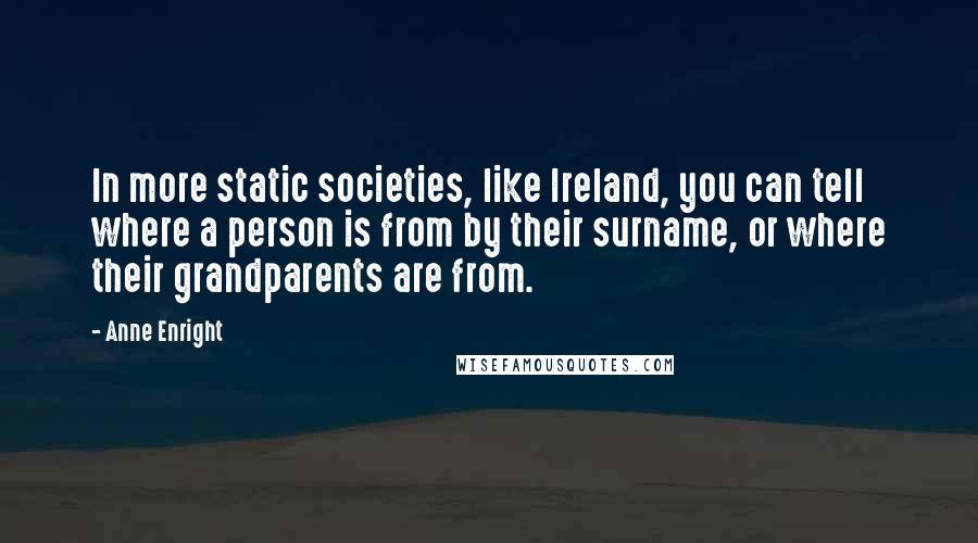 Anne Enright quotes: In more static societies, like Ireland, you can tell where a person is from by their surname, or where their grandparents are from.