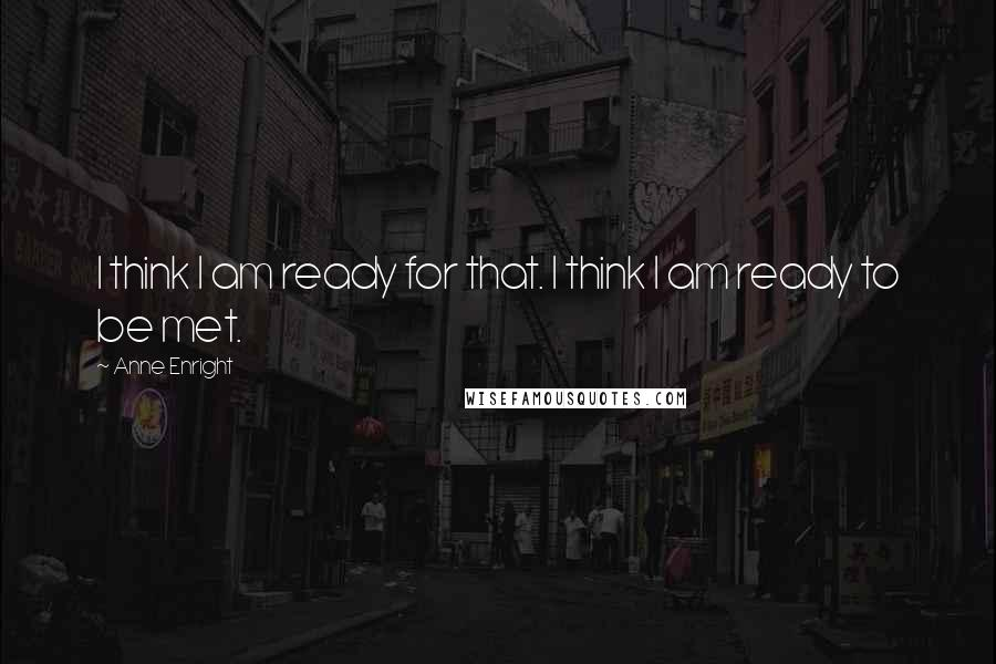 Anne Enright quotes: I think I am ready for that. I think I am ready to be met.