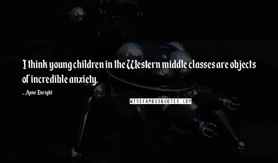 Anne Enright quotes: I think young children in the Western middle classes are objects of incredible anxiety.