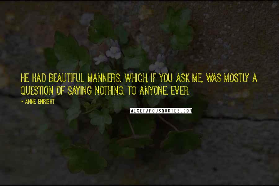 Anne Enright quotes: He had beautiful manners. Which, if you ask me, was mostly a question of saying nothing, to anyone, ever.