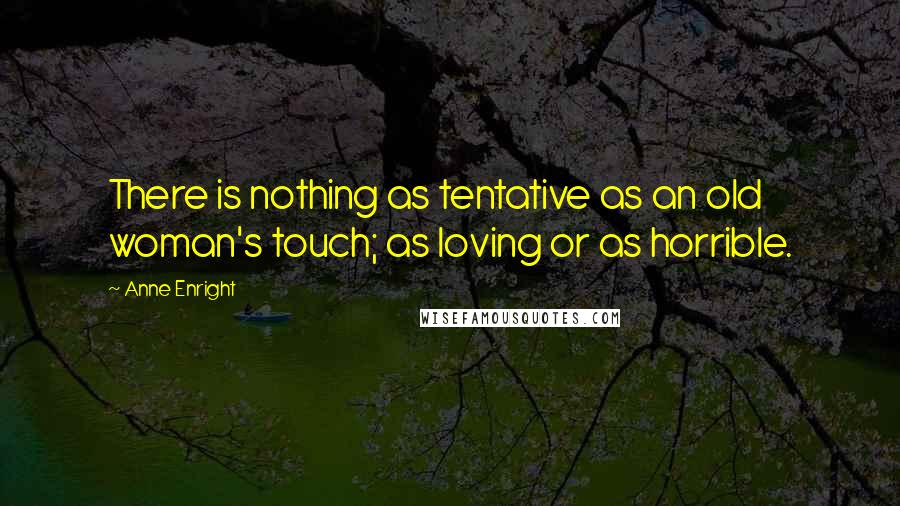Anne Enright quotes: There is nothing as tentative as an old woman's touch; as loving or as horrible.
