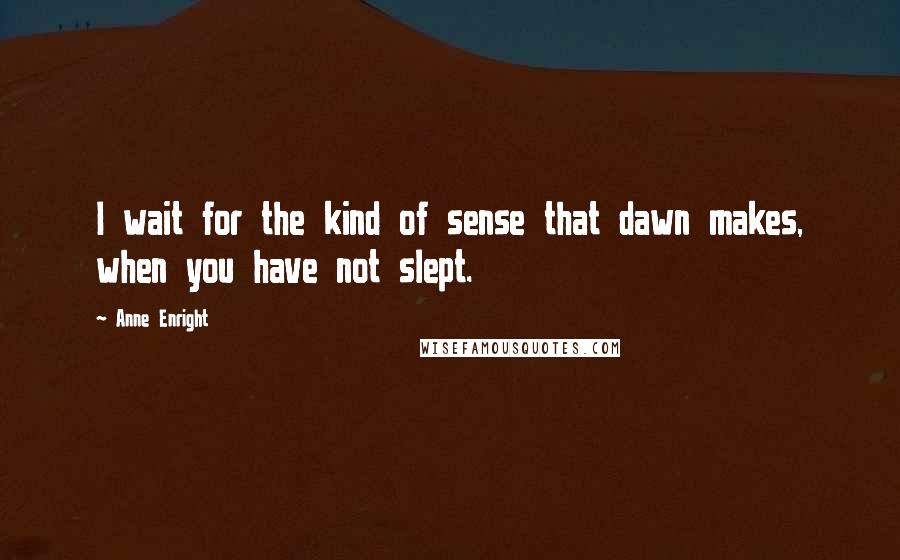 Anne Enright quotes: I wait for the kind of sense that dawn makes, when you have not slept.